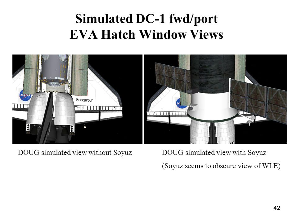 42 Simulated DC-1 fwd/port EVA Hatch Window Views DOUG simulated view without SoyuzDOUG simulated view with Soyuz (Soyuz seems to obscure view of WLE)