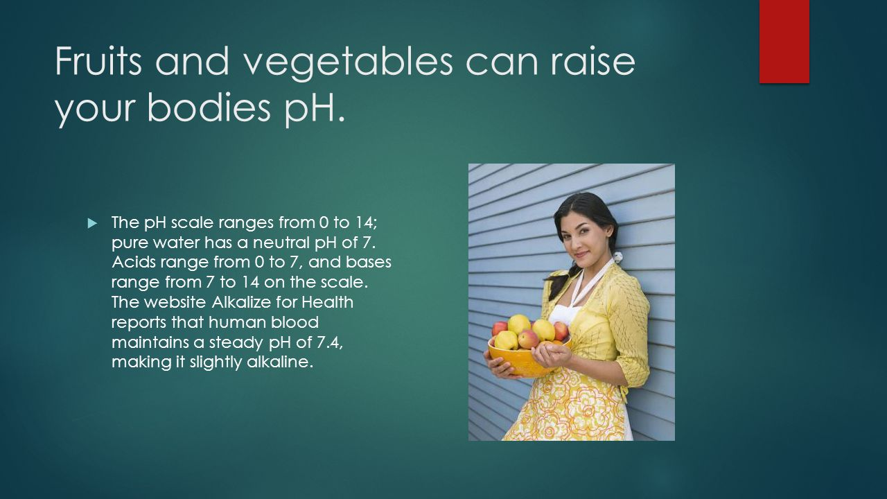 Fruits and vegetables can raise your bodies pH.
