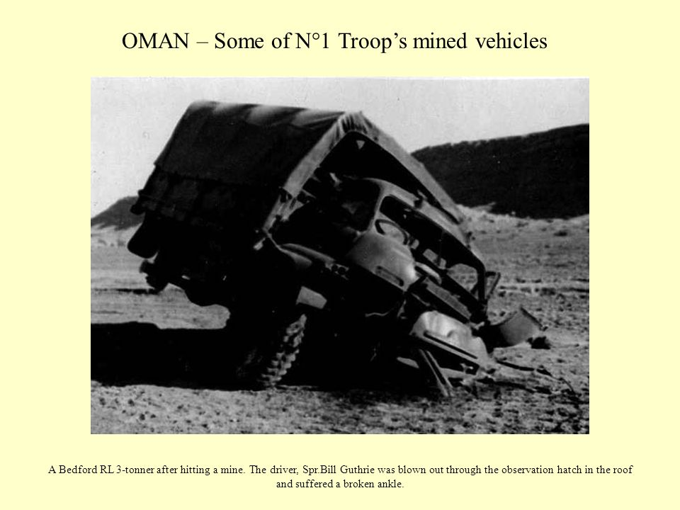OMAN – Some of N°1 Troop's mined vehicles A Bedford RL 3-tonner after hitting a mine. The driver, Spr.Bill Guthrie was blown out through the observati