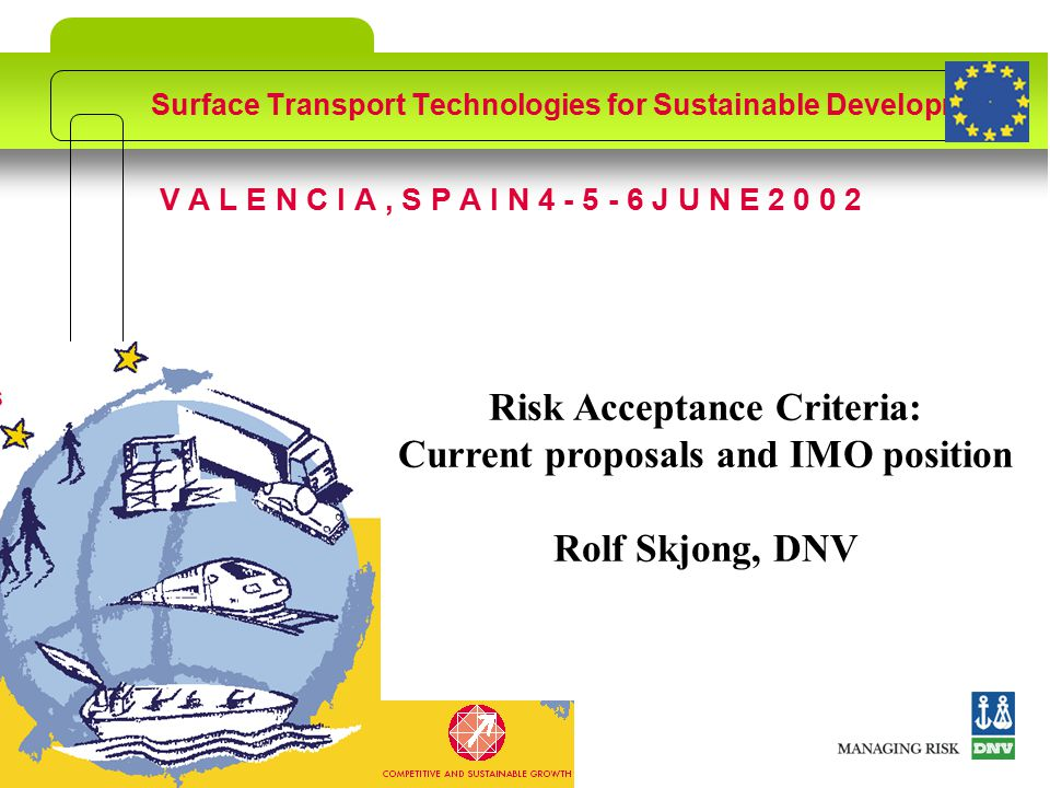 ©DNVSlide no: 1 V A L E N C I A, S P A I N 4 - 5 - 6 J U N E 2 0 0 2 Surface Transport Technologies for Sustainable Development Risk Acceptance Criteria: Current proposals and IMO position Rolf Skjong, DNV