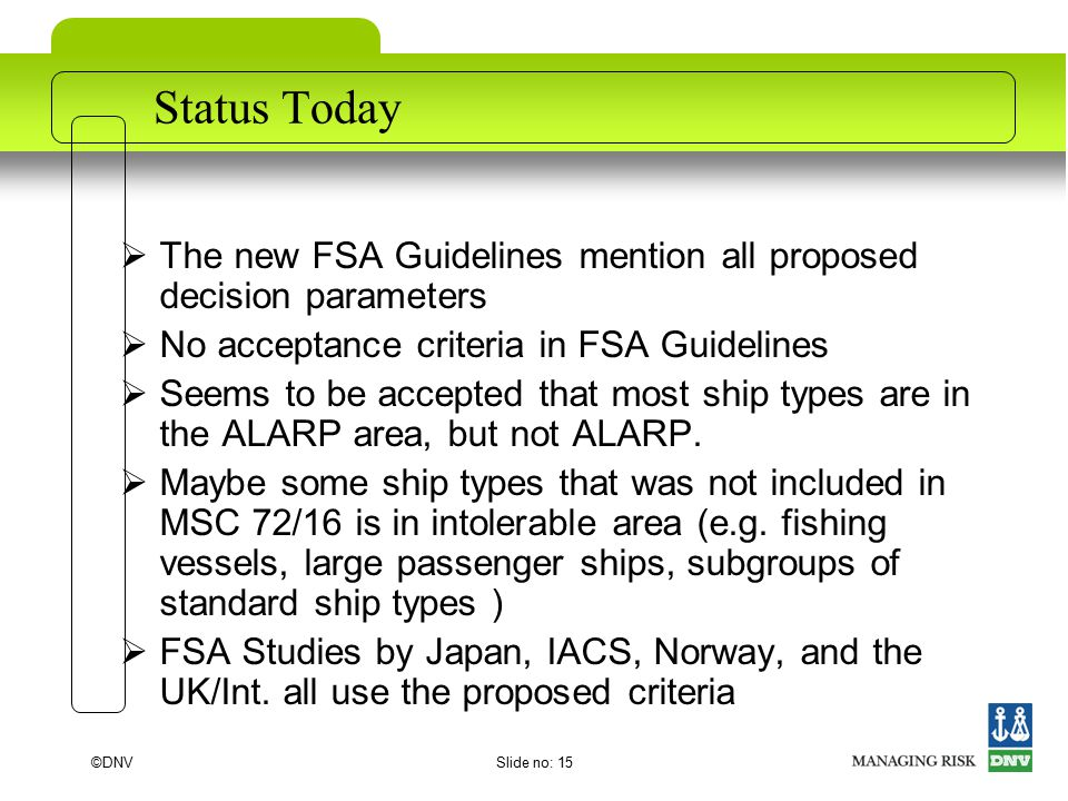 ©DNVSlide no: 15 Status Today  The new FSA Guidelines mention all proposed decision parameters  No acceptance criteria in FSA Guidelines  Seems to be accepted that most ship types are in the ALARP area, but not ALARP.