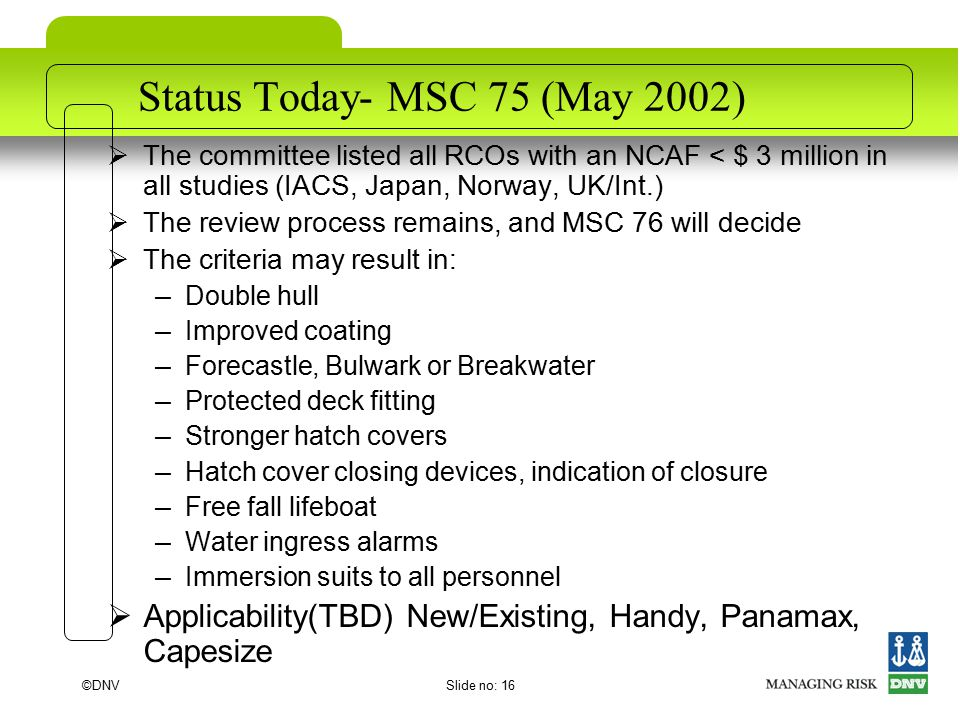 ©DNVSlide no: 16 Status Today- MSC 75 (May 2002)  The committee listed all RCOs with an NCAF < $ 3 million in all studies (IACS, Japan, Norway, UK/Int.)  The review process remains, and MSC 76 will decide  The criteria may result in: – Double hull – Improved coating – Forecastle, Bulwark or Breakwater – Protected deck fitting – Stronger hatch covers – Hatch cover closing devices, indication of closure – Free fall lifeboat – Water ingress alarms – Immersion suits to all personnel  Applicability(TBD) New/Existing, Handy, Panamax, Capesize