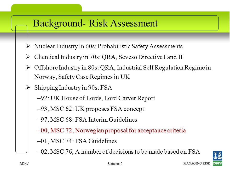 ©DNVSlide no: 2 Background- Risk Assessment  Nuclear Industry in 60s: Probabilistic Safety Assessments  Chemical Industry in 70s: QRA, Seveso Directive I and II  Offshore Industry in 80s: QRA, Industrial Self Regulation Regime in Norway, Safety Case Regimes in UK  Shipping Industry in 90s: FSA – 92: UK House of Lords, Lord Carver Report – 93, MSC 62: UK proposes FSA concept – 97, MSC 68: FSA Interim Guidelines – 00, MSC 72, Norwegian proposal for acceptance criteria – 01, MSC 74: FSA Guidelines – 02, MSC 76, A number of decisions to be made based on FSA