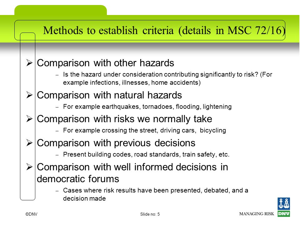©DNVSlide no: 5 Methods to establish criteria (details in MSC 72/16)  Comparison with other hazards – Is the hazard under consideration contributing significantly to risk.