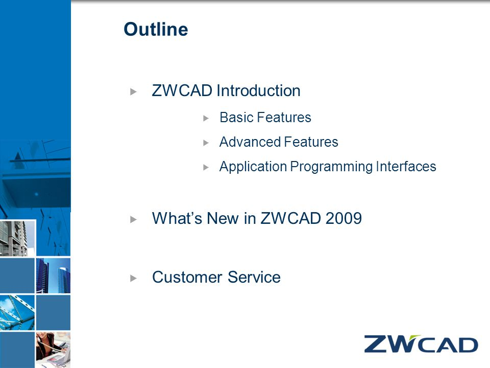Outline  ZWCAD Introduction  Basic Features  Advanced Features  Application Programming Interfaces  What's New in ZWCAD 2009  Customer Service