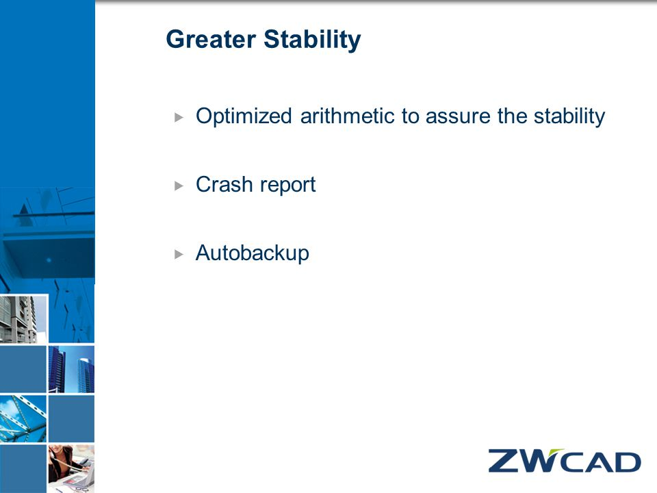 Greater Stability  Optimized arithmetic to assure the stability  Crash report  Autobackup