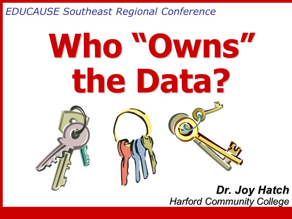 """Who """"Owns"""" the Data? Who """"Owns"""" the Data? Dr. Joy Hatch Harford Community College EDUCAUSE Southeast Regional Conference"""