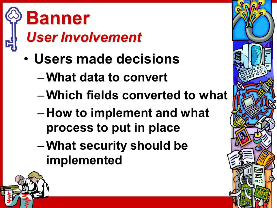 Banner User Involvement Users made decisions –What data to convert –Which fields converted to what –How to implement and what process to put in place –What security should be implemented