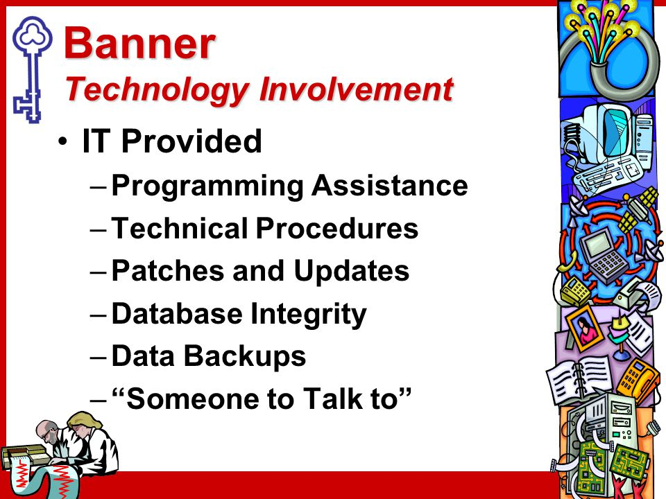 Banner Technology Involvement IT Provided –Programming Assistance –Technical Procedures –Patches and Updates –Database Integrity –Data Backups – Someone to Talk to