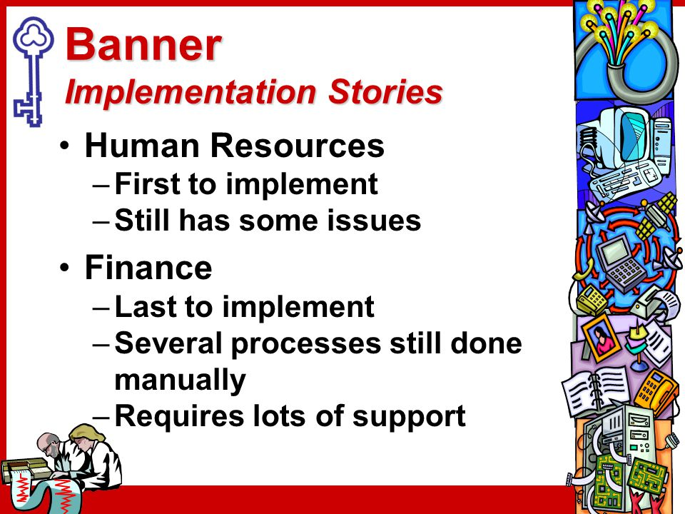 Banner Implementation Stories Human Resources –First to implement –Still has some issues Finance –Last to implement –Several processes still done manu