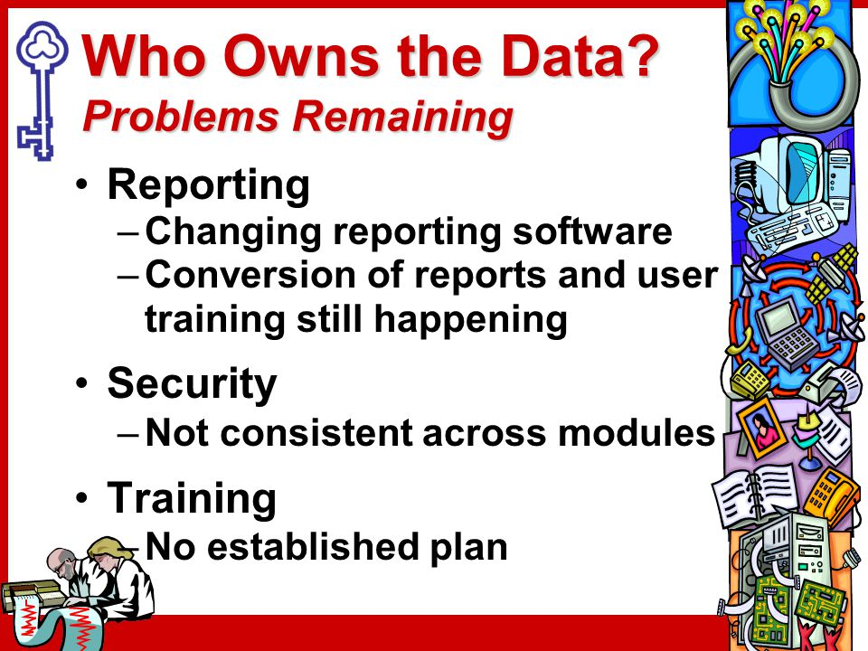 Who Owns the Data? Problems Remaining Reporting –Changing reporting software –Conversion of reports and user training still happening Security –Not co