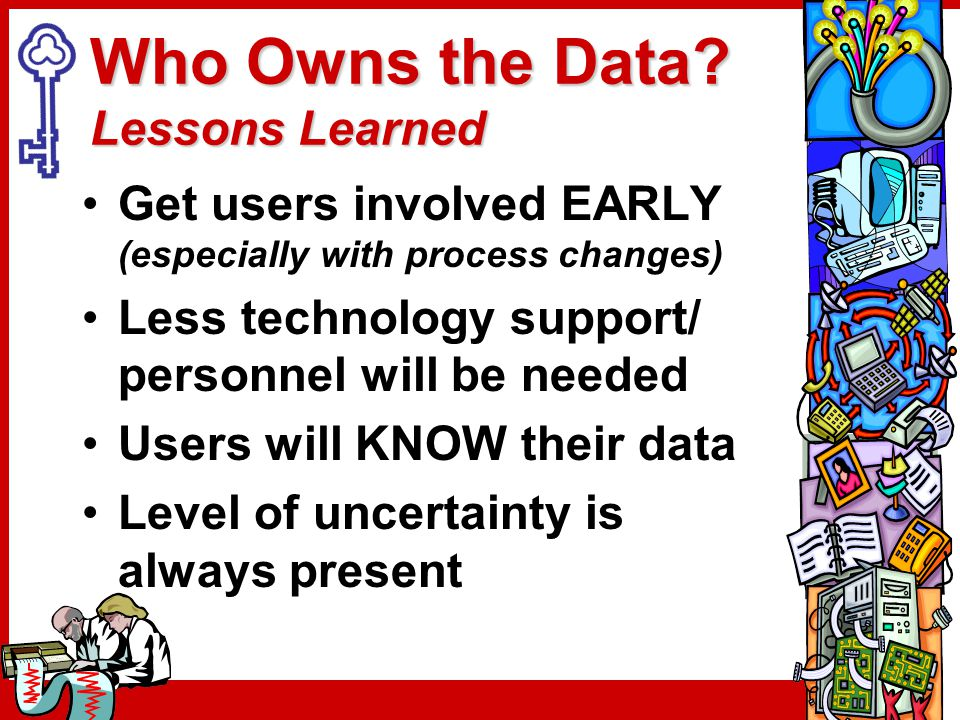 Who Owns the Data? Lessons Learned Get users involved EARLY (especially with process changes) Less technology support/ personnel will be needed Users