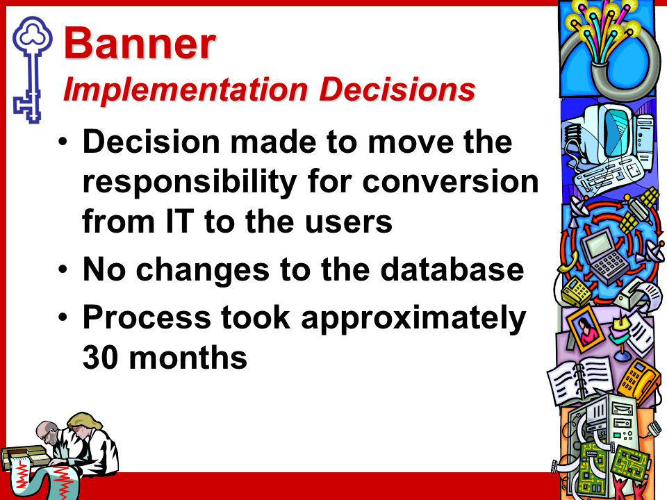 Banner Implementation Decisions Decision made to move the responsibility for conversion from IT to the users No changes to the database Process took a