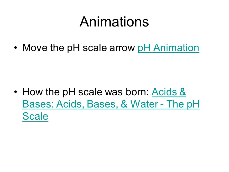 Animations Move the pH scale arrow pH AnimationpH Animation How the pH scale was born: Acids & Bases: Acids, Bases, & Water - The pH ScaleAcids & Base