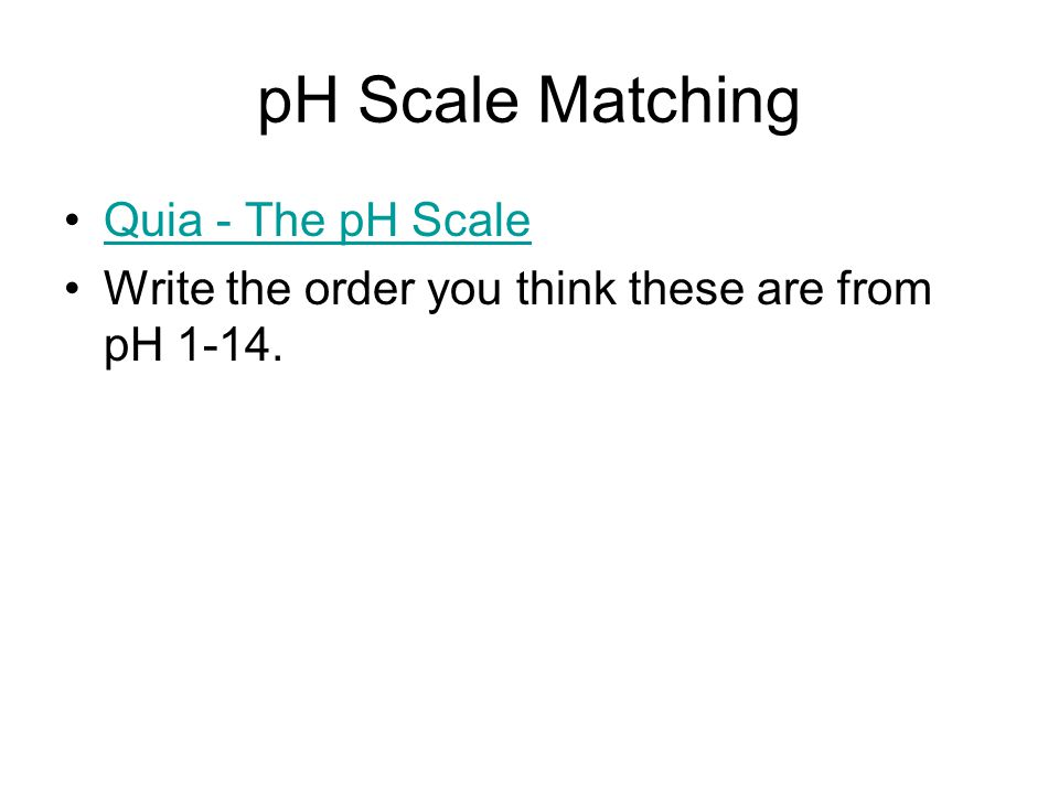 pH Scale Matching Quia - The pH Scale Write the order you think these are from pH 1-14.