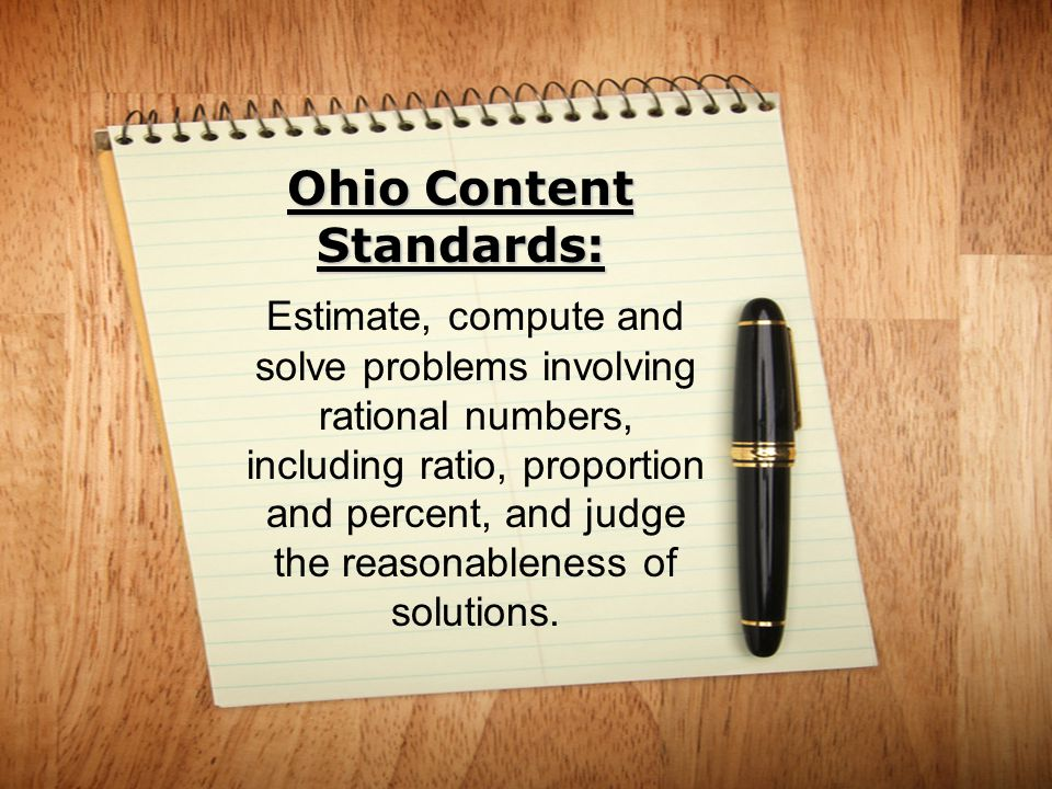Ohio Content Standards: Estimate, compute and solve problems involving rational numbers, including ratio, proportion and percent, and judge the reason