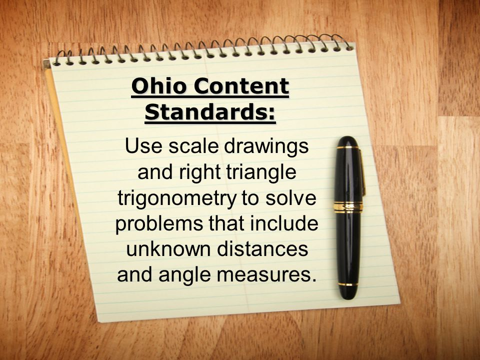Ohio Content Standards: Use scale drawings and right triangle trigonometry to solve problems that include unknown distances and angle measures.