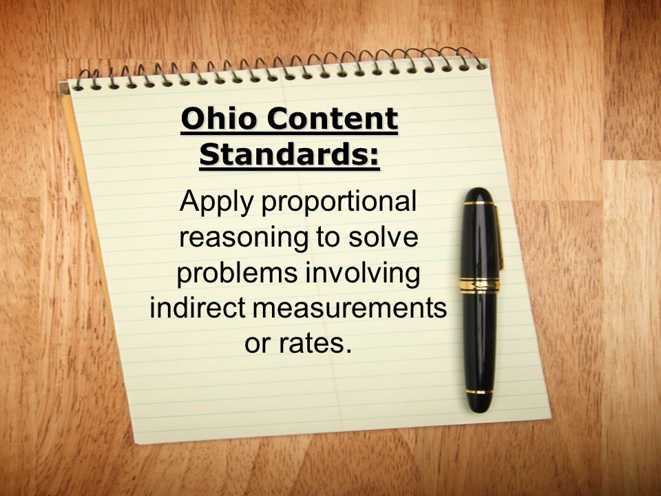 Ohio Content Standards: Apply proportional reasoning to solve problems involving indirect measurements or rates.