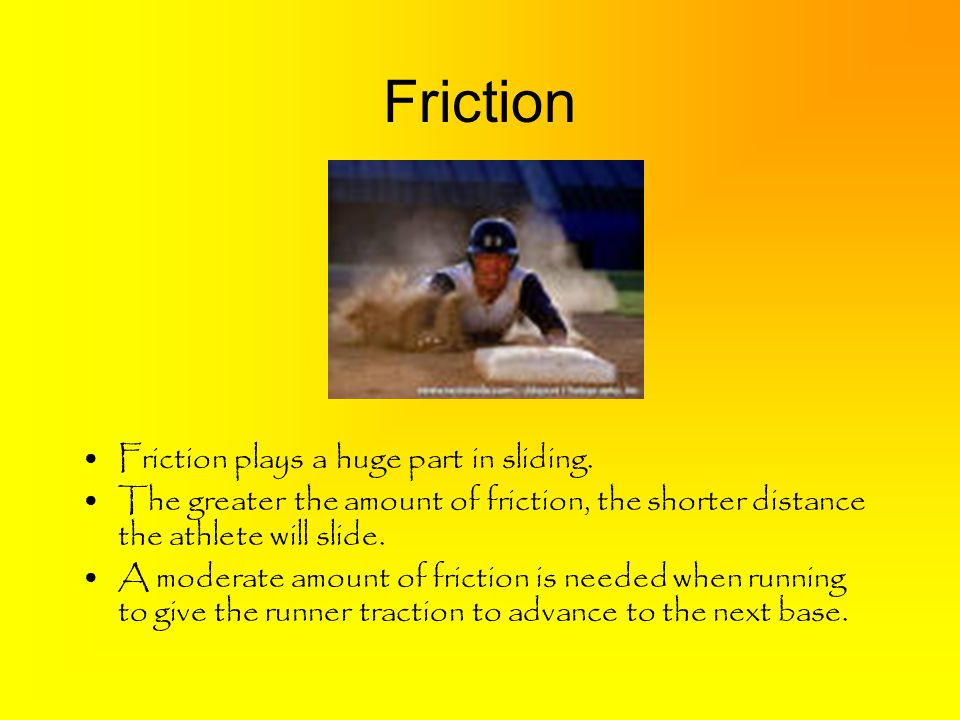 Friction Friction plays a huge part in sliding.
