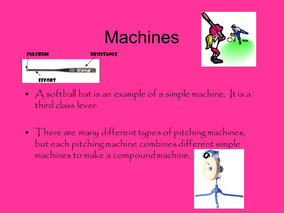 Machines A softball bat is an example of a simple machine.
