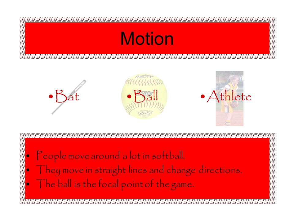 Motion People move around a lot in softball. They move in straight lines and change directions.