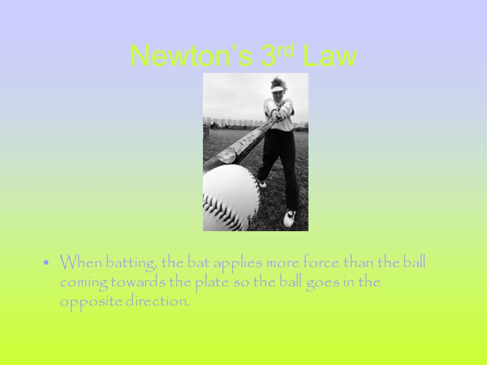 Newton's 3 rd Law When batting, the bat applies more force than the ball coming towards the plate so the ball goes in the opposite direction.