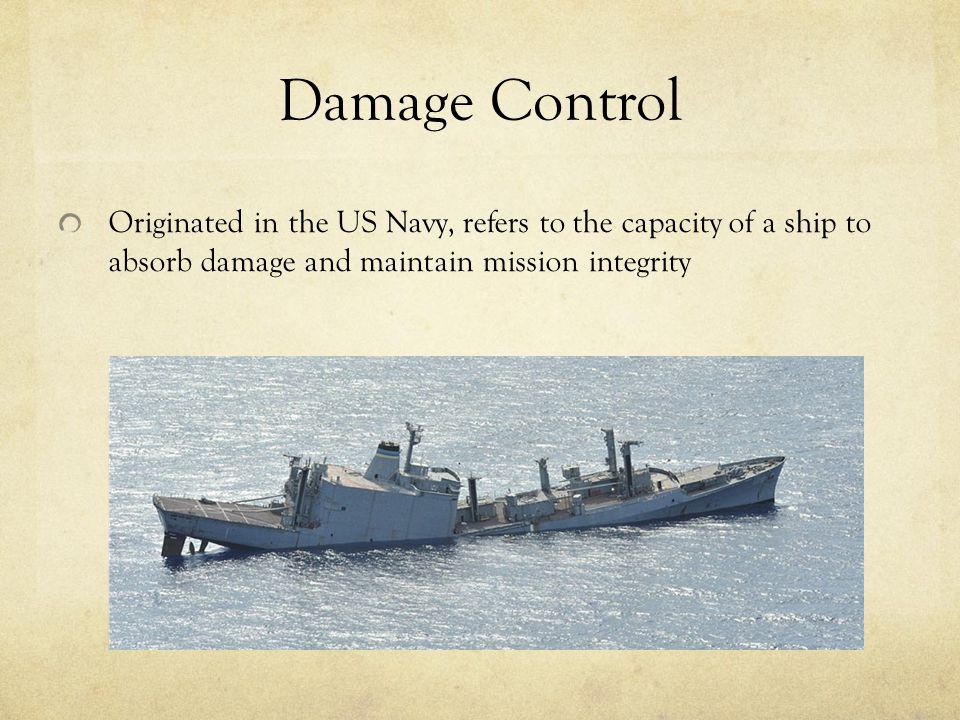 Originated in the US Navy, refers to the capacity of a ship to absorb damage and maintain mission integrity Damage Control