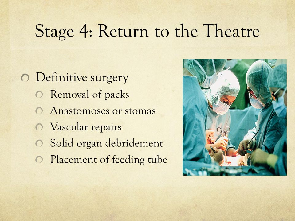 Stage 4: Return to the Theatre Definitive surgery Removal of packs Anastomoses or stomas Vascular repairs Solid organ debridement Placement of feeding