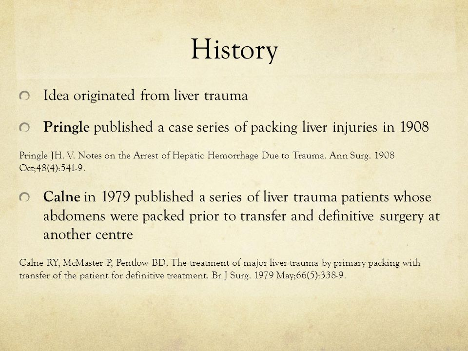 History Idea originated from liver trauma Pringle published a case series of packing liver injuries in 1908 Pringle JH. V. Notes on the Arrest of Hepa