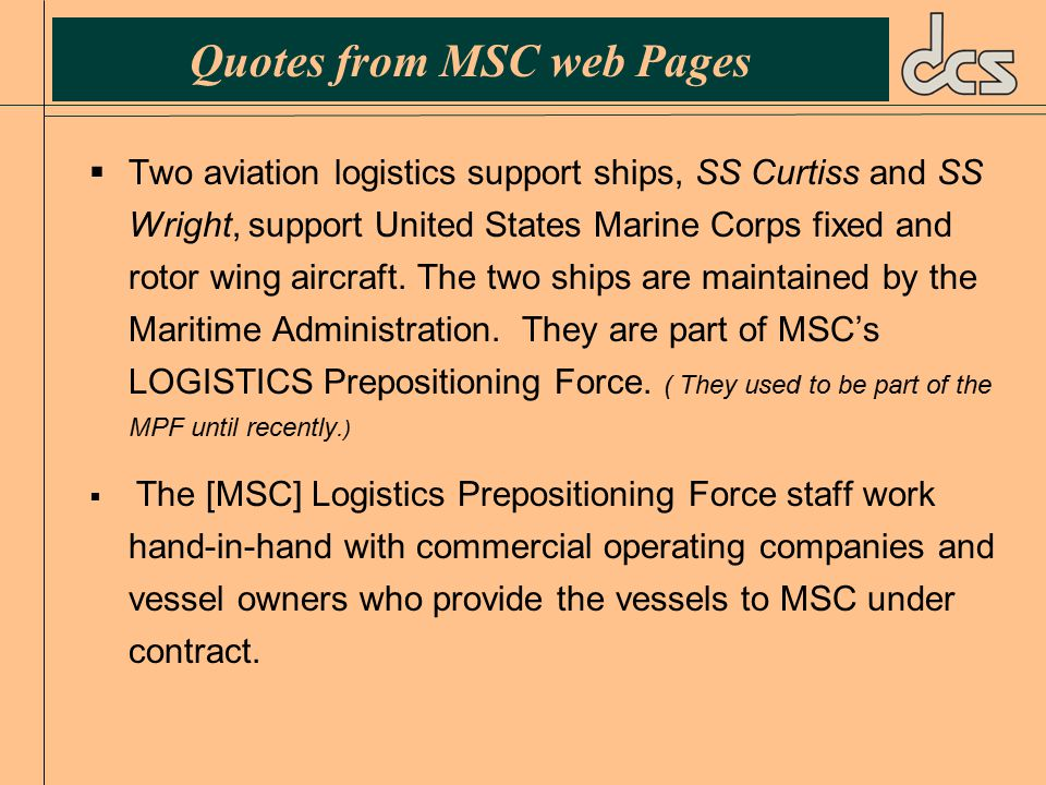 Quotes from MSC web Pages  Two aviation logistics support ships, SS Curtiss and SS Wright, support United States Marine Corps fixed and rotor wing aircraft.