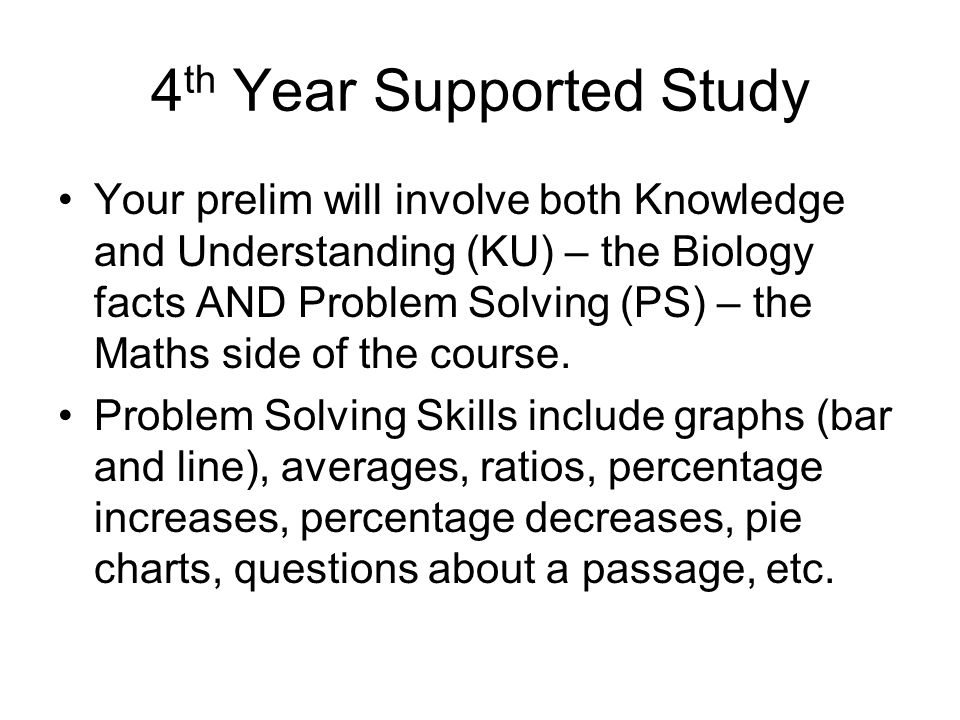 4 th Year Supported Study Your prelim will involve both Knowledge and Understanding (KU) – the Biology facts AND Problem Solving (PS) – the Maths side of the course.