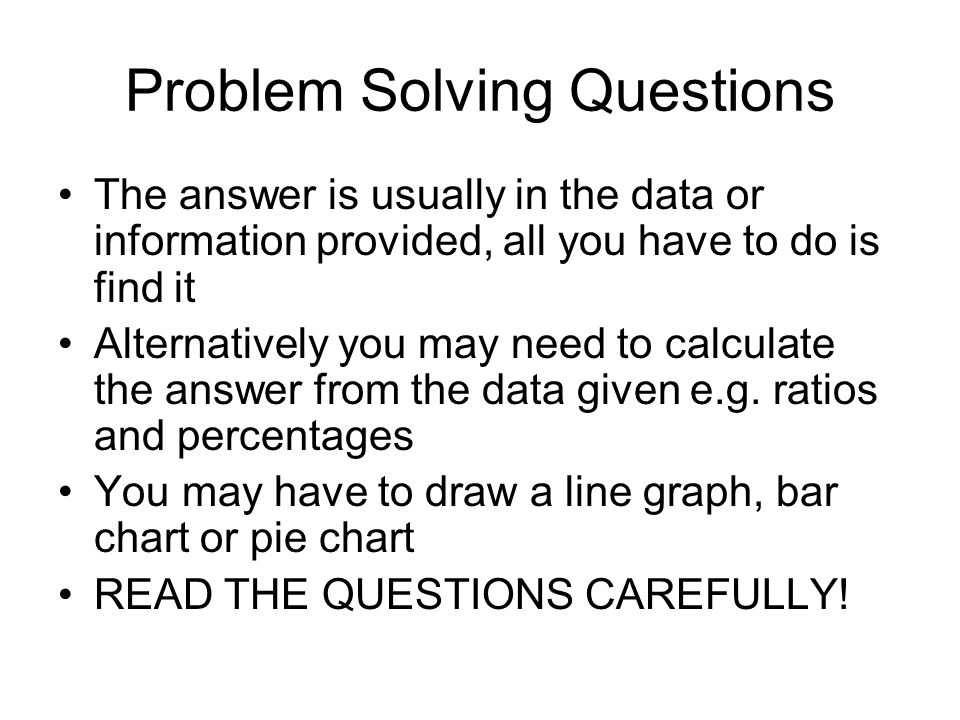 Problem Solving Questions The answer is usually in the data or information provided, all you have to do is find it Alternatively you may need to calcu