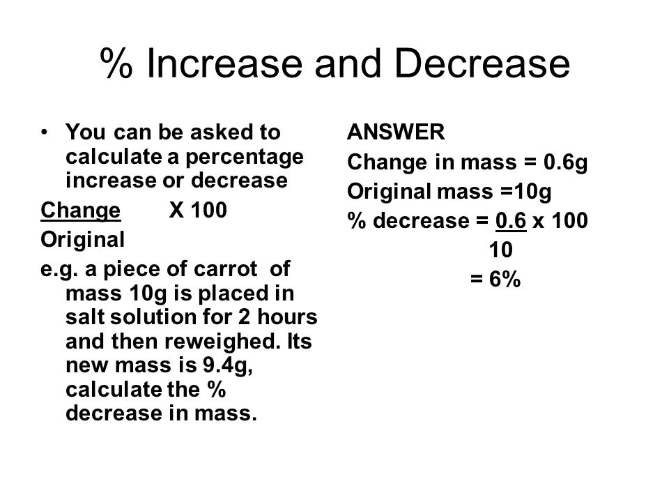 % Increase and Decrease You can be asked to calculate a percentage increase or decrease Change X 100 Original e.g. a piece of carrot of mass 10g is pl