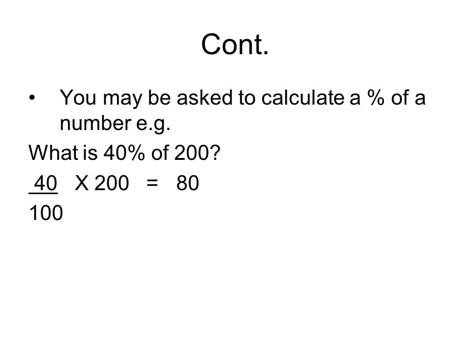 Cont. You may be asked to calculate a % of a number e.g. What is 40% of 200? 40 X 200 = 80 100