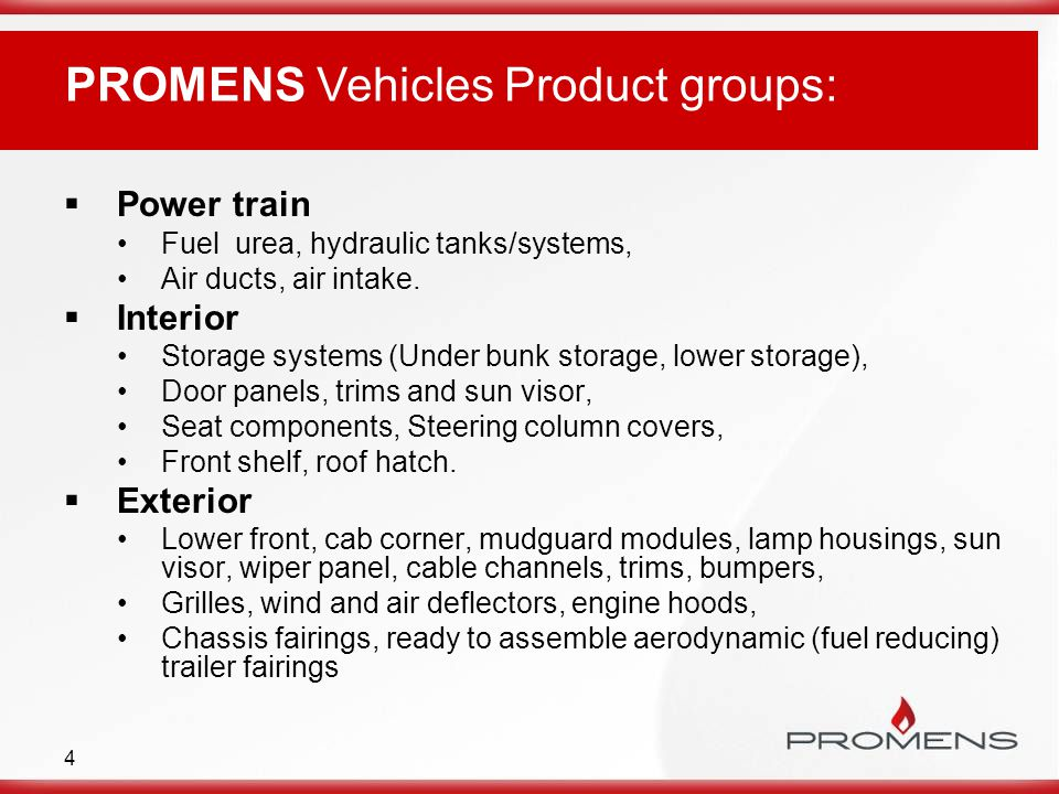 4 PROMENS Vehicles Product groups:  Power train Fuel urea, hydraulic tanks/systems, Air ducts, air intake.  Interior Storage systems (Under bunk sto