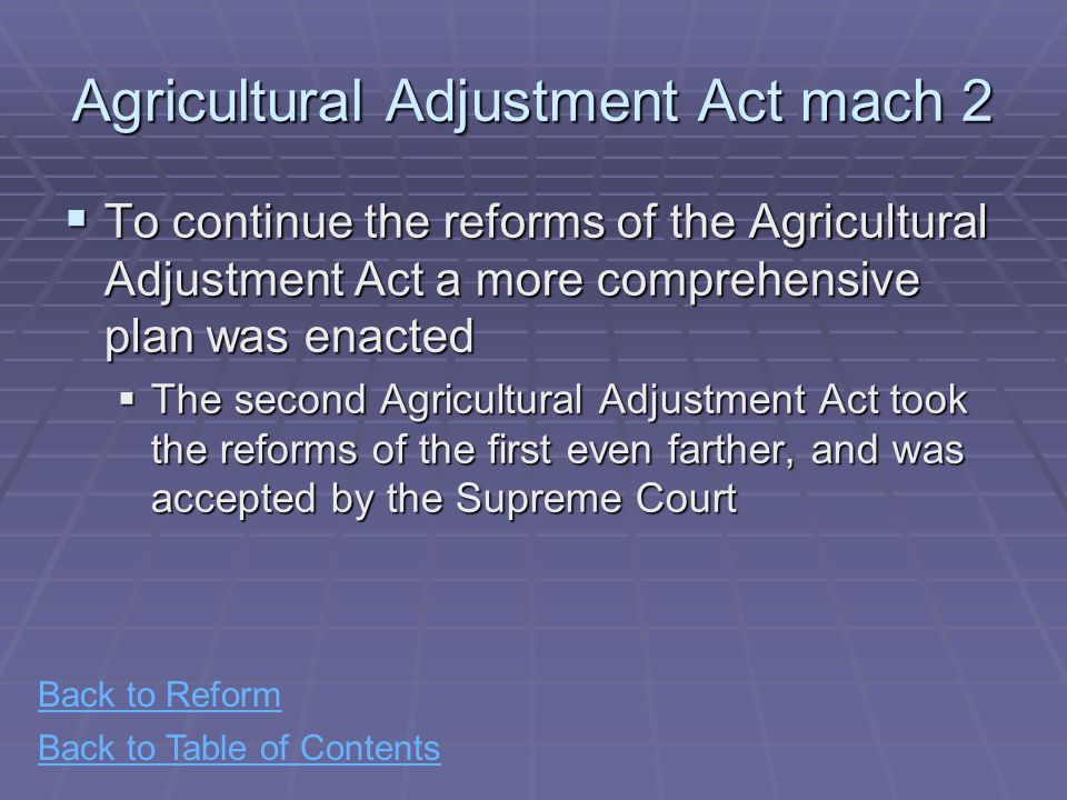 Back to Table of Contents Agricultural Adjustment Act mach 2  To continue the reforms of the Agricultural Adjustment Act a more comprehensive plan was enacted  The second Agricultural Adjustment Act took the reforms of the first even farther, and was accepted by the Supreme Court Back to Reform