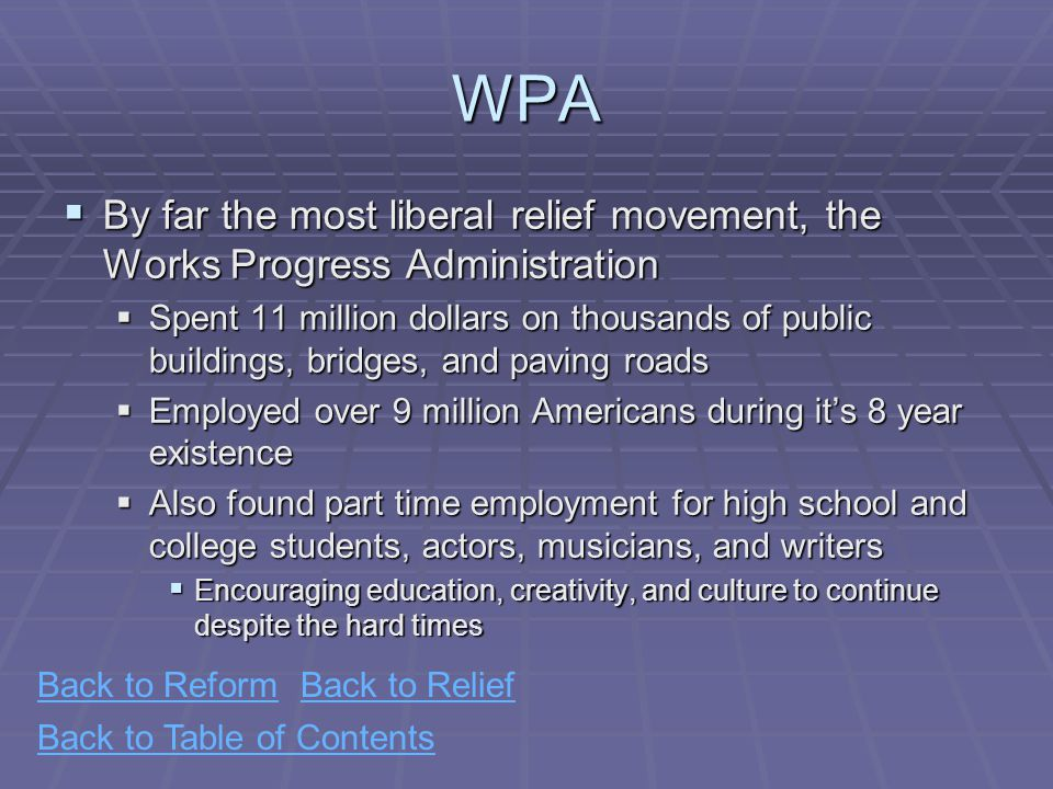 Back to Table of ContentsWPA  By far the most liberal relief movement, the Works Progress Administration  Spent 11 million dollars on thousands of public buildings, bridges, and paving roads  Employed over 9 million Americans during it's 8 year existence  Also found part time employment for high school and college students, actors, musicians, and writers  Encouraging education, creativity, and culture to continue despite the hard times Back to ReformBack to Relief