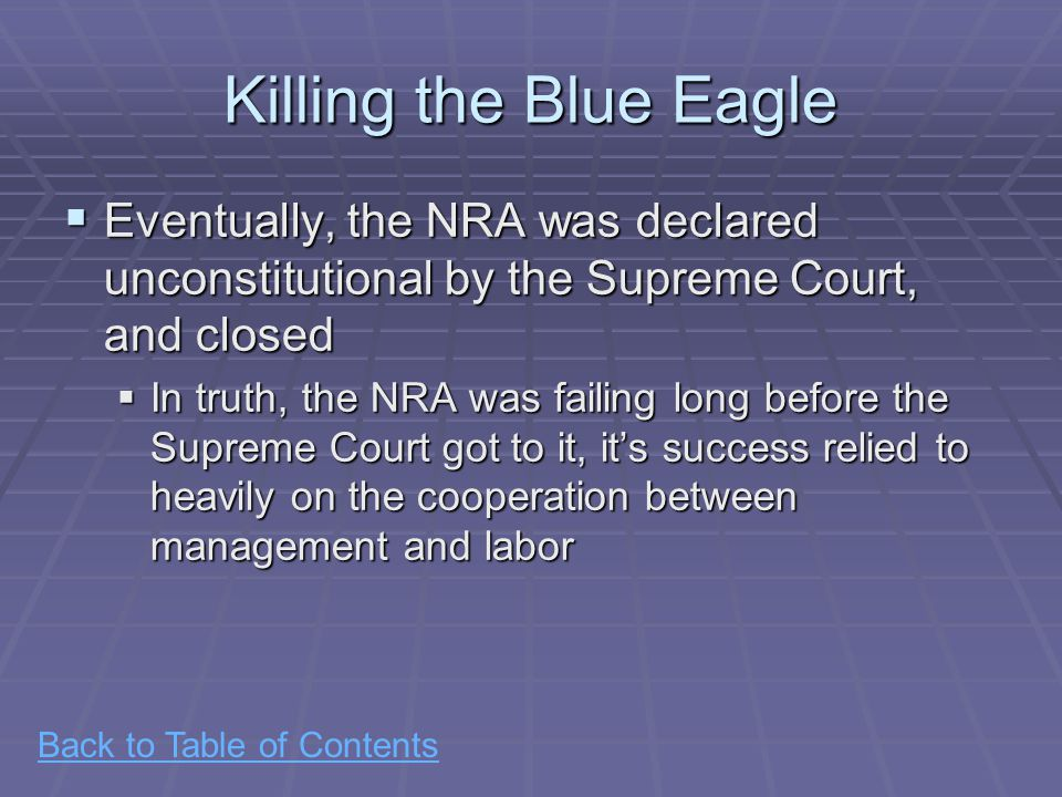 Back to Table of Contents Killing the Blue Eagle  Eventually, the NRA was declared unconstitutional by the Supreme Court, and closed  In truth, the NRA was failing long before the Supreme Court got to it, it's success relied to heavily on the cooperation between management and labor