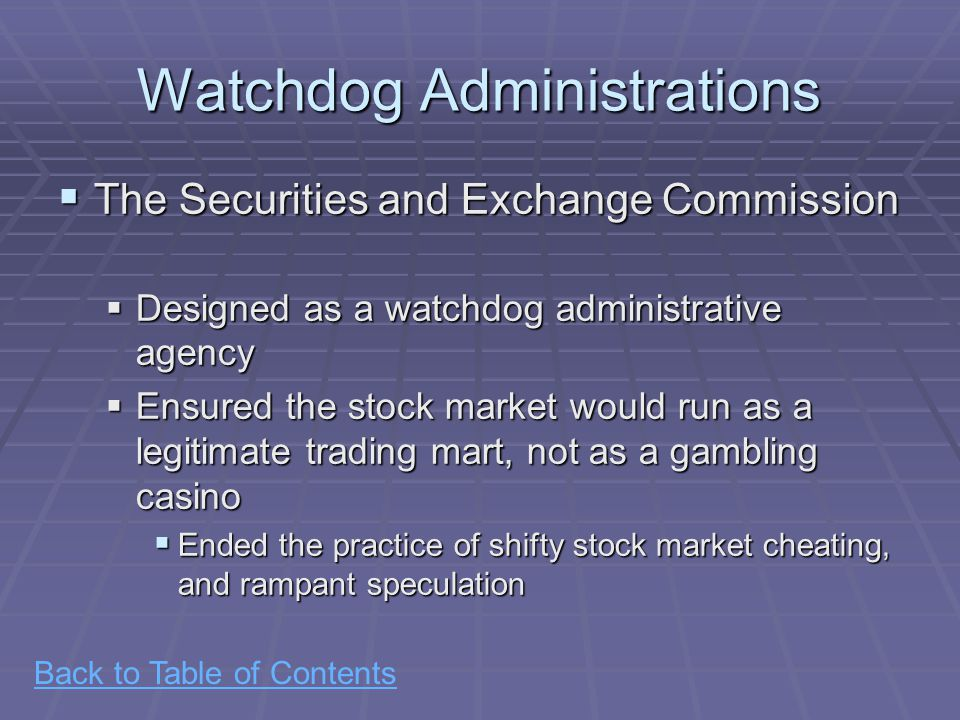Back to Table of Contents Watchdog Administrations  The Securities and Exchange Commission  Designed as a watchdog administrative agency  Ensured the stock market would run as a legitimate trading mart, not as a gambling casino  Ended the practice of shifty stock market cheating, and rampant speculation