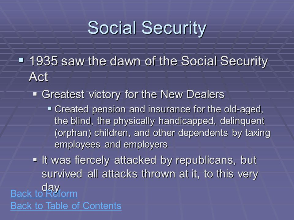 Back to Table of Contents Social Security  1935 saw the dawn of the Social Security Act  Greatest victory for the New Dealers  Created pension and insurance for the old-aged, the blind, the physically handicapped, delinquent (orphan) children, and other dependents by taxing employees and employers  It was fiercely attacked by republicans, but survived all attacks thrown at it, to this very day Back to Reform