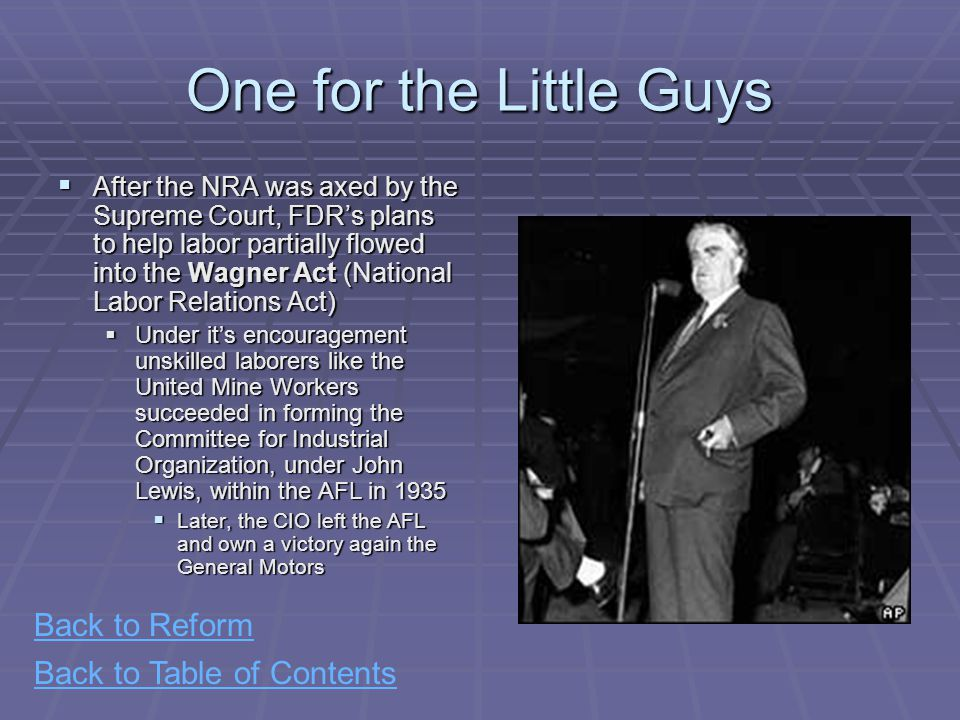 Back to Table of Contents One for the Little Guys  After the NRA was axed by the Supreme Court, FDR's plans to help labor partially flowed into the Wagner Act (National Labor Relations Act)  Under it's encouragement unskilled laborers like the United Mine Workers succeeded in forming the Committee for Industrial Organization, under John Lewis, within the AFL in 1935  Later, the CIO left the AFL and own a victory again the General Motors Back to Reform