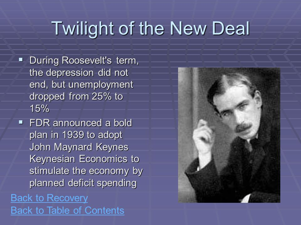 Back to Table of Contents Twilight of the New Deal  During Roosevelt s term, the depression did not end, but unemployment dropped from 25% to 15%  FDR announced a bold plan in 1939 to adopt John Maynard Keynes Keynesian Economics to stimulate the economy by planned deficit spending Back to Recovery