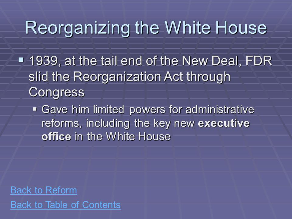 Back to Table of Contents Reorganizing the White House  1939, at the tail end of the New Deal, FDR slid the Reorganization Act through Congress  Gave him limited powers for administrative reforms, including the key new executive office in the White House Back to Reform