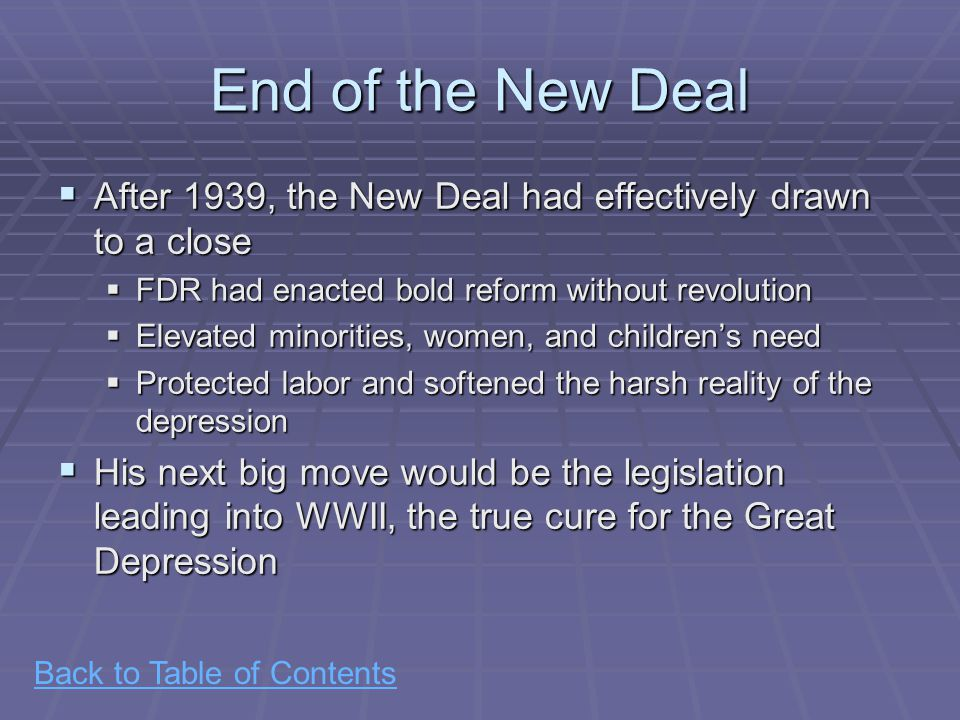 Back to Table of Contents End of the New Deal  After 1939, the New Deal had effectively drawn to a close  FDR had enacted bold reform without revolution  Elevated minorities, women, and children's need  Protected labor and softened the harsh reality of the depression  His next big move would be the legislation leading into WWII, the true cure for the Great Depression