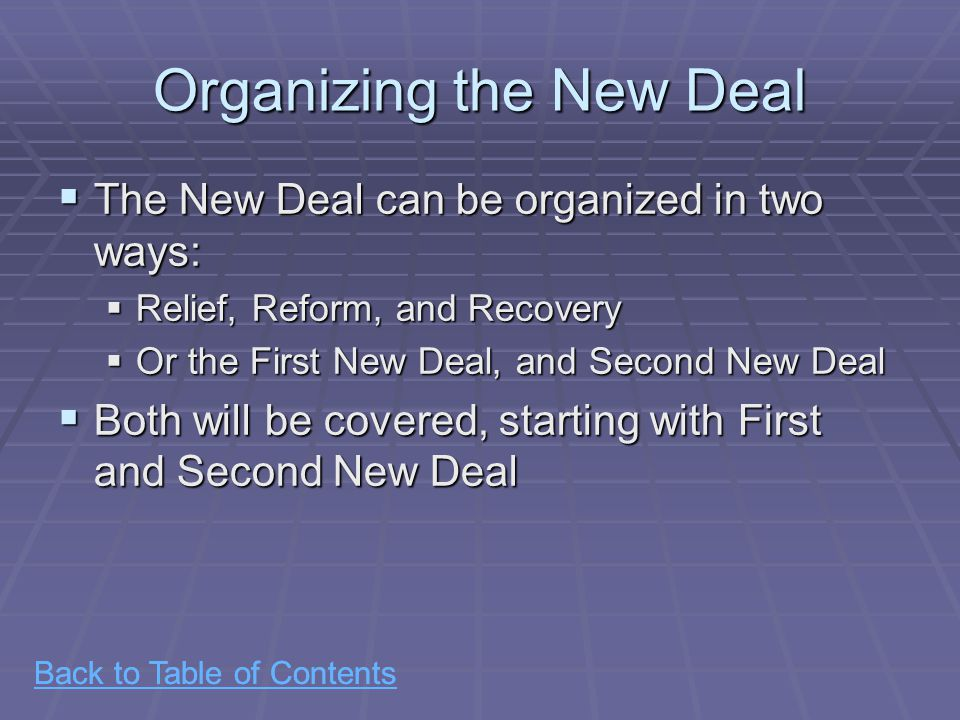 Back to Table of Contents Organizing the New Deal  The New Deal can be organized in two ways:  Relief, Reform, and Recovery  Or the First New Deal, and Second New Deal  Both will be covered, starting with First and Second New Deal Back to Table of Contents