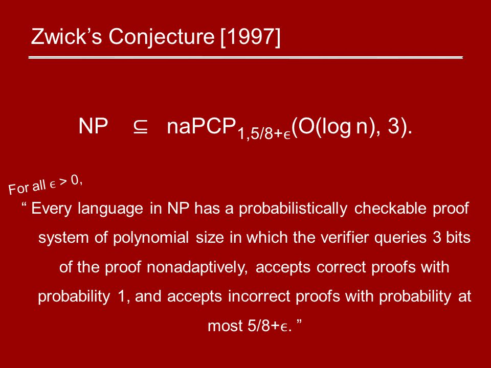 Zwick's Conjecture [1997] NP ⊆ naPCP 1,5/8+ (O(log n), 3).