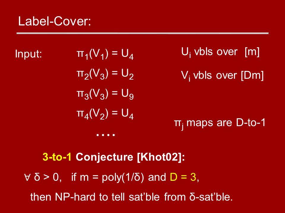 Label-Cover: π 1 (V 1 ) = U 4 π 2 (V 3 ) = U 2 π 3 (V 3 ) = U 9 π 4 (V 2 ) = U 4 Input: U i vbls over [m] V i vbls over [Dm] π j maps are D-to-1 3-to-1 Conjecture [Khot02]: ∀ δ > 0, if m = poly(1/δ) and D = 3, then NP-hard to tell sat'ble from δ-sat'ble.