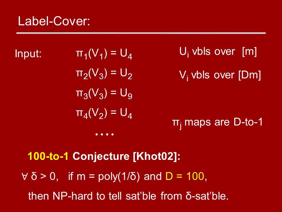 Label-Cover: π 1 (V 1 ) = U 4 π 2 (V 3 ) = U 2 π 3 (V 3 ) = U 9 π 4 (V 2 ) = U 4 Input: U i vbls over [m] V i vbls over [Dm] π j maps are D-to-1 100-to-1 Conjecture [Khot02]: ∀ δ > 0, if m = poly(1/δ) and D = 100, then NP-hard to tell sat'ble from δ-sat'ble.