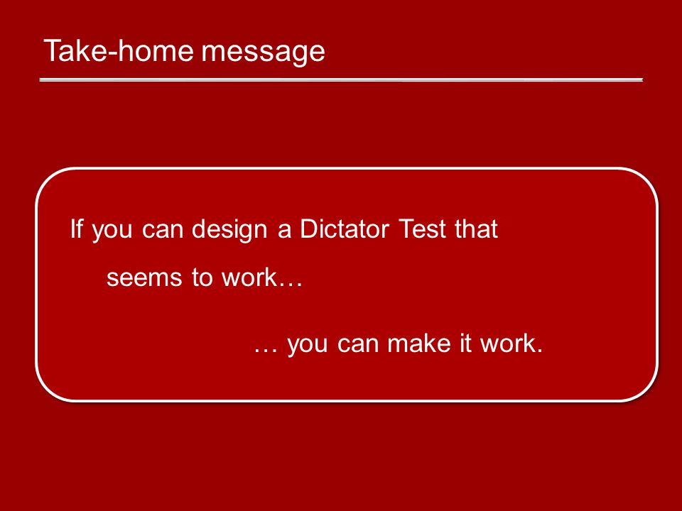 Take-home message If you can design a Dictator Test that seems to work… … you can make it work.