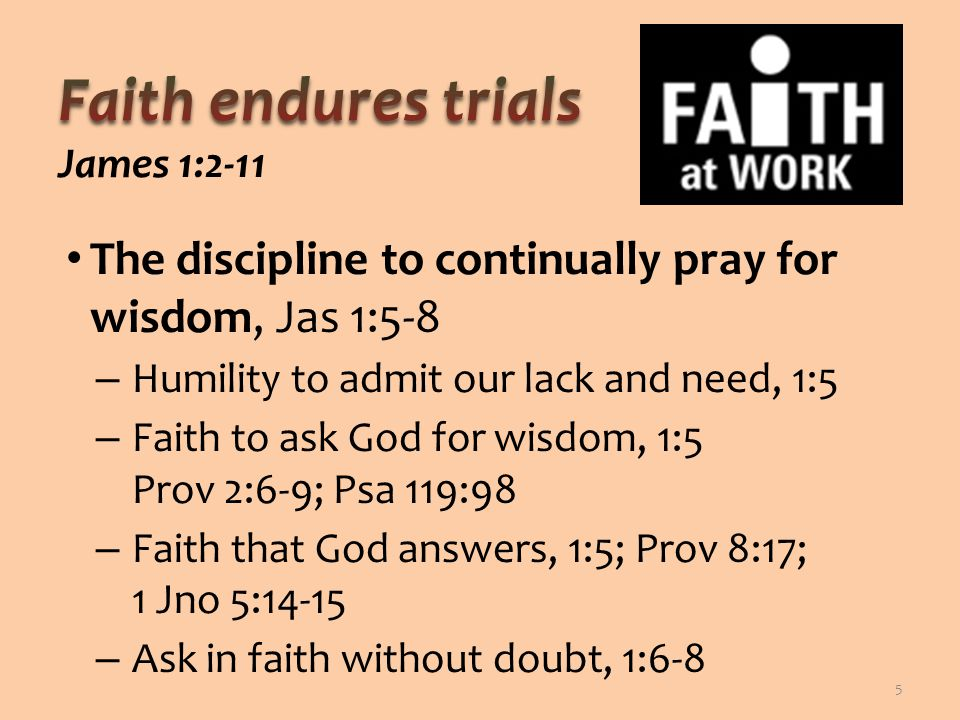 The discipline to continually pray for wisdom, Jas 1:5-8 – Humility to admit our lack and need, 1:5 – Faith to ask God for wisdom, 1:5 Prov 2:6-9; Psa 119:98 – Faith that God answers, 1:5; Prov 8:17; 1 Jno 5:14-15 – Ask in faith without doubt, 1:6-8 5